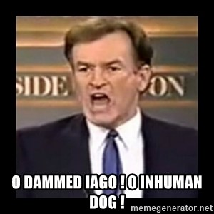 Fuck it meme - o dammed iago ! o inhuman dog !