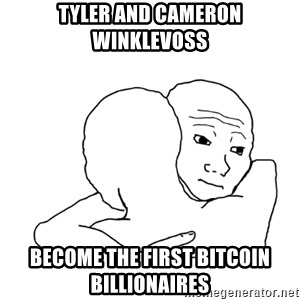 I know that feel bro blank - Tyler and Cameron Winklevoss become the first Bitcoin billionaires