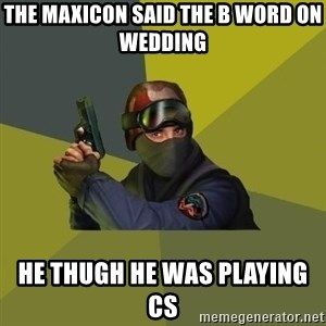 Counter Strike - the maxicon said the B word on wedding  he thugh he was playing cs