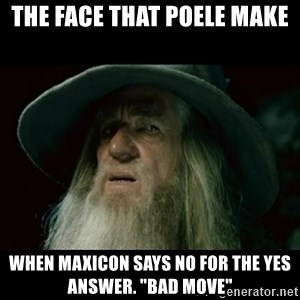 """no memory gandalf - the face that poele make when maxicon says no for the yes answer. """"bad move"""""""