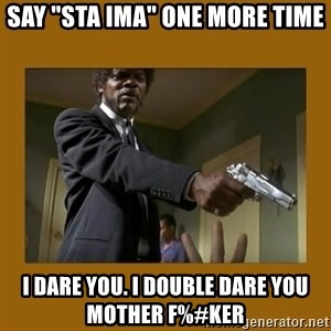 """say what one more time - say """"sta ima"""" one more time I dare you. I double dare you mother F%#ker"""