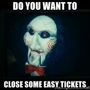 SAW - I wanna play a game - Do you want to Close some easy tickets