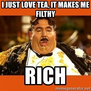 Fat Guy - I just love tea, it makes me FILTHY  rich