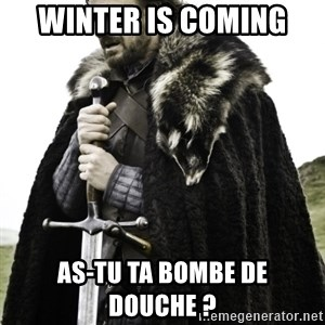 Ned Game Of Thrones - winter is coming  as-tu ta bombe de douche ?