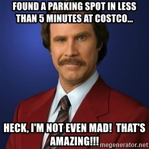 Anchorman Birthday - Found a parking spot in less than 5 minutes at Costco... Heck, I'm not even mad!  That's amazing!!!