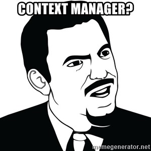 Are you serious face  - context manager?