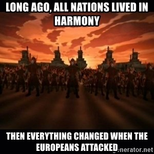 until the fire nation attacked. - long ago, All nations lived in harmony Then everything changed when the europeans attacked