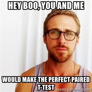Ryan Gosling Hey  - hey boo, you and me  would make the perfect paired t-test