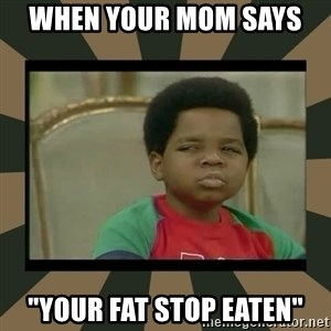 """What you talkin' bout Willis  - when your mom says  """"your fat stop eaten"""""""