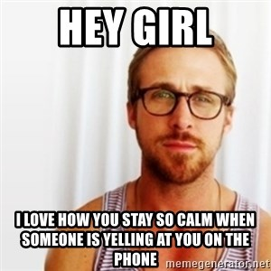 Ryan Gosling Hey  - HEY GIRL I LOVE HOW YOU STAY SO CALM WHEN SOMEONE IS YELLING AT YOU ON THE PHONE