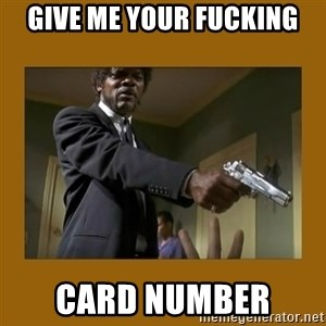 say what one more time - give me your fucking card number