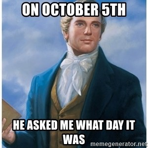 Joseph Smith - on october 5th he asked me what day it was