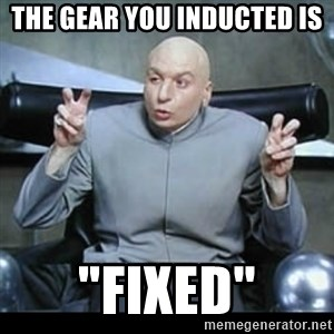 """dr. evil quotation marks - THE GEAR YOU INDUCTED IS """"FIXED"""""""