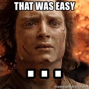 Frodo  - That was easy . . .