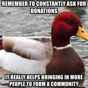 Malicious advice mallard - rEMEMBER TO CONSTANTLY ASK FOR DONATIONS IT REALLY HELPS BRINGING IN MORE PEOPLE TO FORM A COMMUNITY