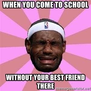 LeBron James - when you come to school   without your best friend there