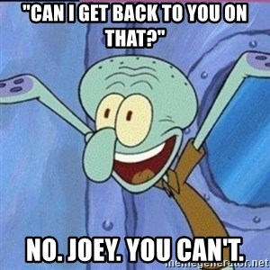 """calamardo me vale - """"Can I get back to you on that?"""" No. Joey. You can't."""
