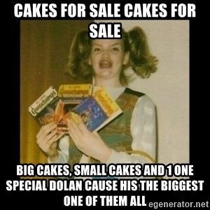 Ermahgerd Girl - CAKES for sale cakes for sale  big cakes, small cakes and 1 one special dolan cause his the biggest one of them all
