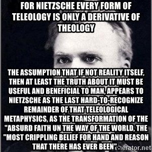 "Nietzsche - For Nietzsche every form of teleology is only a derivative of theology The assumption that if not reality itself, then at least the truth about it must be useful and beneficial to man, appears to nietzsche as the last hard-to-recognize remainder of that teleological metaphysics, as the transformation of the ""absurd faith un the way of the world, the ""most crippling belief for hand and reason that there has ever been"" ."