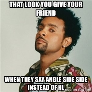 Shaggy. It wasn't me - That look you give your friend when they say angle side side instead of hl