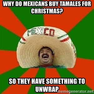 Successful Mexican - Why do Mexicans bUy tamales for cHrIstmas? So they have somEthing to unwrap
