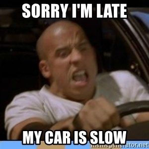 fast and furious - sORRY i'M lATE mY CAR IS SLOW
