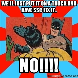 Batman Bitchslap - WE'LL JUST PUT IT ON A TRUCK AND HAVE SSC FIX IT.. NO!!!!