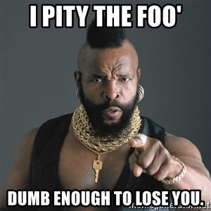 Mr T Fool - I pity the foo' dumb enough to lose you.