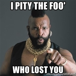 Mr T Fool - I pity the foo' Who lost you