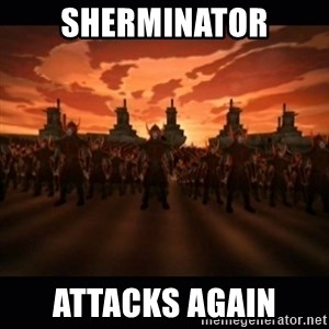 until the fire nation attacked. - Sherminator Attacks Again