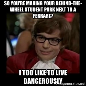 Dangerously Austin Powers - So you're making your behind-the-wheel student park next to a ferrari? I too like to live dangerously