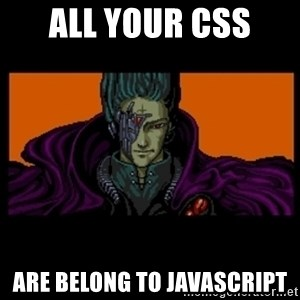 All your base are belong to us - all your css  are belong to javascript