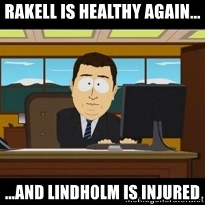 and they're gone - Rakell is healthy again... ...and lindholm is injured