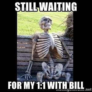 Still Waiting - Still Waiting For My 1:1 With Bill