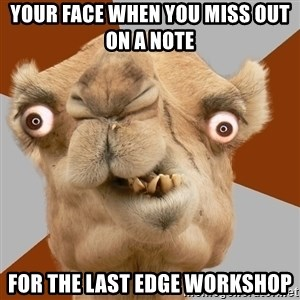 Crazy Camel lol - YOUR FACE WHEN YOU MISS OUT ON A NOTE  FOR THE LAST EDGE WORKSHOP