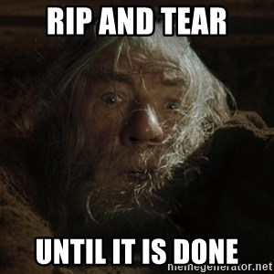 gandalf run you fools closeup - Rip and tear until it is done