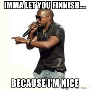 Imma Let you finish kanye west - Imma let you finnish.... Because i'm nice