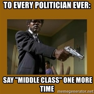 """say what one more time - To every politician ever:  SAY """"MIDDLE CLASS"""" one more time"""