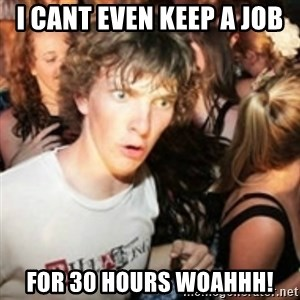 sudden realization guy - I cant even keep a job for 30 hours woahhh!
