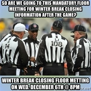 NFL Ref Meeting - So Are we going to this mandatory floor meeting for Winter Break Closing Information After the Game? Winter Break Closing Floor Metting on Wed. December 6th @ 8Pm