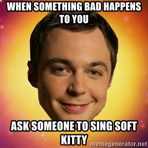 Sheldon Big Bang Theory - When something bad happens to you ask someone to sing soft kitty