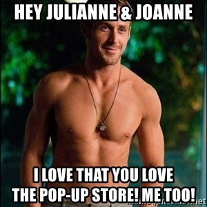ryan gosling overr - Hey Julianne & Joanne I love that you love                            the pop-Up Store! Me too!