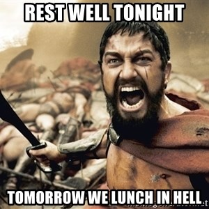 Spartan300 - REST WELL TONIGHT TOMORROW WE LUNCH IN HELL