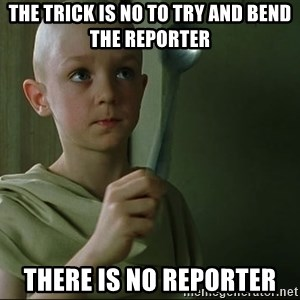 There is no spoon - The trick is no to try and bend the reporter there is no reporter