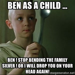 There is no spoon - Ben as a child ... Ben ! stop bending the family silver ! or i will drop you on your head again!