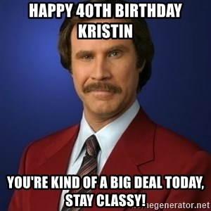 Anchorman Birthday - HAPPY 40TH BIRTHDAY KRISTIN YOU'RE KIND OF A BIG DEAL TODAY, STAY CLASSY!