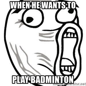 Lol Guy - When he wants to play badminton