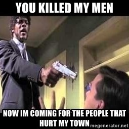Say what again - You killed my men now im coming for the people that hurt my town