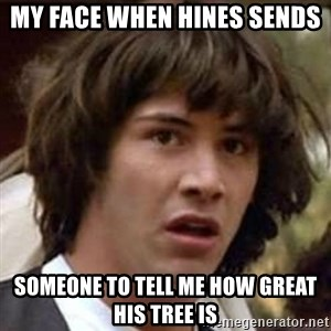 Conspiracy Keanu - My face when hines sends  Someone to tell me how great his tree Is