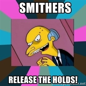 Mr. Burns - SMITHERS   RELEASE THE HOLDS!